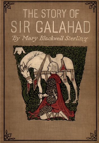 Story of Sir Galahad: Retold from Le Morte D'Arthur of Sir Thomas Malory and the Original Stories by Mary Blackwell Sterling, The
